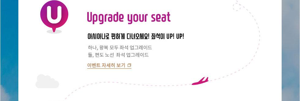 Upgrade your seat 아시아나로 편하게 다녀오세요! 좌석이 UP! UP! 하나, 왕복 모두 좌석 업그레이드 찬스 둘, 편도 노선  좌석 업그레이드 찬스
