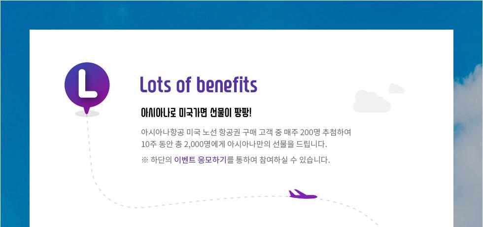 Lots of benefits 아시아나로 미국가면 선물이 팡팡! 미국 노선 항공권 구매 고객 2,000명에게 아시아나만의 선물을 드립니다. 총 10주 동안 매주 200명 추첨! 하단의 이벤트 응모하기를 통하여 참여하실 수 있습니다.