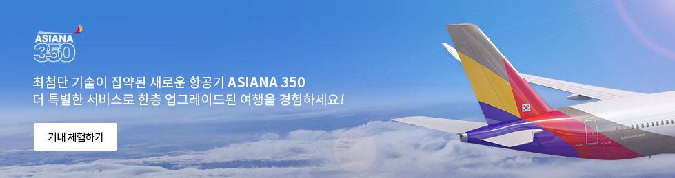 최첨단 기술이 집약된 새로운 항공기 ASIANA 350 더 특별한 서비스로 한층 업그레이드된 여행을 겸험하세요!
