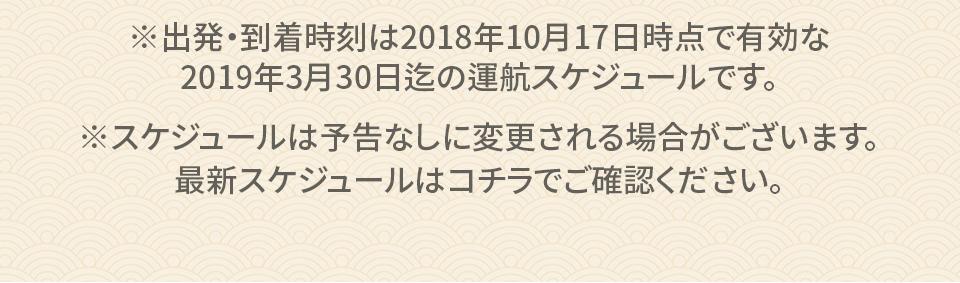 ※+1は、翌日、+2は、翌々日を意味します。※出発・到着時刻は2018年10月17日時点で有効な2019年3月30日出発迄の運航スケジュールです。時刻は現地時間です。